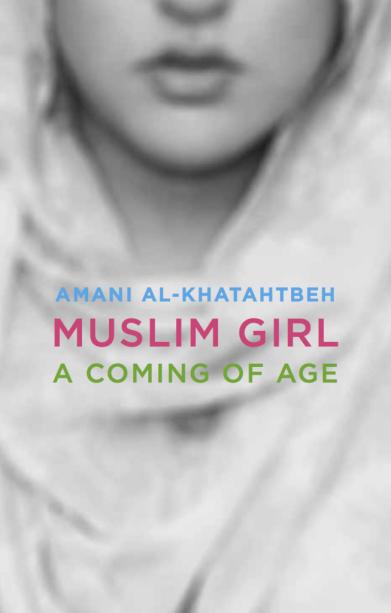 Muslim Girl A Coming of Age Story by Amani Al-Khatahtbeh